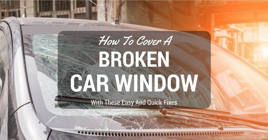 How to Cover a Broken Car Window With These Easy and Quick Fixes